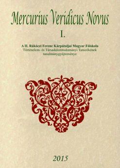 MERCURIUS VERIDICUS NOVUS I. – A II. Rákóczi Ferenc Kárpátaljai Magyar Főiskola Történelem- és Társadalomtudományi Tanszékének tanulmánygyűjteménye 2015