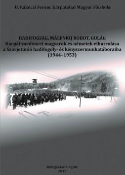 Hadifogság, málenkij robot, Gulág. Kárpát-medencei magyarok és németek elhurcolása a Szovjetunió hadifogolyés kényszermunkatáboraiba 1944-1953