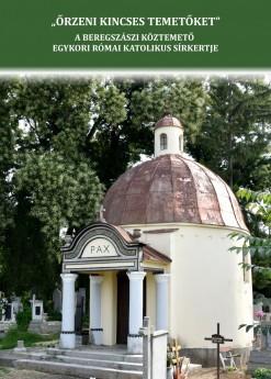 """""""Őrzeni kincses temetőket"""" A beregszászi köztemető egykori római katolikus sírkertje"""
